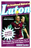 Robert Banks An Irrational Hatred of Luton: The Classic Account of One Fan's Obsession with West Ham United
