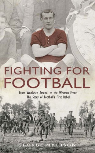 Fighting for Football: From Woolwich Arsenal to the Western Front: The Story of Football's First Rebel