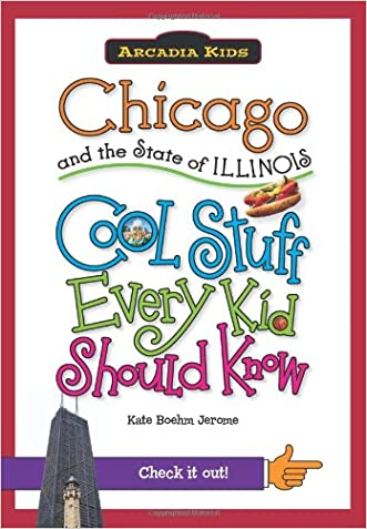 Chicago and the State of Illinois:: Cool Stuff Every Kid Should Know (Arcadia Kids) written by Kate Boehm Jerome