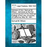 Address of Hon. Samuel M. Wilson: Delivered at the First Commencement of the Hastings College of the Law, University...