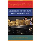 Transnational Tortillas: Race, Gender, and Shop-Floor Politics in Mexico and the United States ~ Carolina Bank Mu�oz