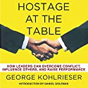Hostage at the Table: How Leaders Can Overcome Conflict, Influence Others, and Raise Performance Audiobook by George Kohlrieser Narrated by George Kohlrieser