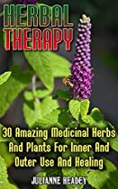 Herbal Therapy: 30 Amazing Medicinal Herbs And Plants For Inner And Outer Use And Healing: (alternative Medicine, Herbal Medicine, Herbs, Homeopathy, Herbs ... Plants, Herbs For Weight Loss, Health)