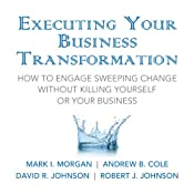 Executing Your Business Transformation: How to Engage Sweeping Change Without Killing Yourself Or Your Business | [Mark Morgan, Andrew Cole, Dave Johnson, Rob Johnson]
