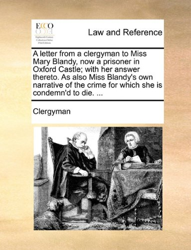 A letter from a clergyman to Miss Mary Blandy, now a prisoner in Oxford Castle; with her answer thereto. As also Miss Blandy's own narrative of the crime for which she is condemn'd to die. ... PDF