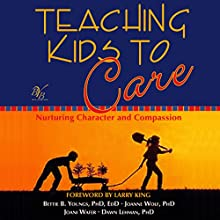 Teaching Kids to Care: Nurturing Character and Compassion (       UNABRIDGED) by Bettie B. Youngs, Joanne Wolf, Joani Wafer, Dawn Lehman Narrated by Francie Wyck