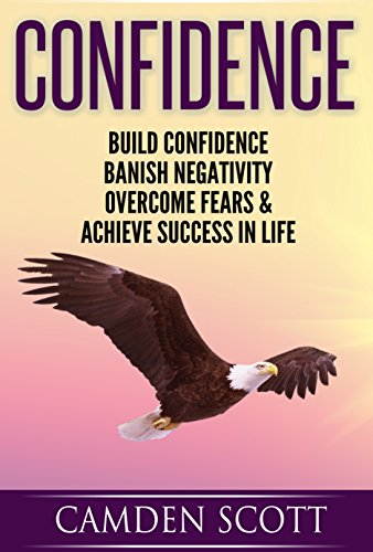 Book: CONFIDENCE - Build Confidence, Banish Negativity, Overcome Fears And Achieve Success In Life by Camden Scott