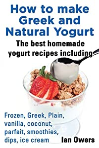 How to make Greek and Natural Yogurt The best homemade yogurt Recipes including Frozen, Greek, Plain, Vanilla, Coconut, Parfait, Smoothies, Dips, Ice cream. by Ian Owers