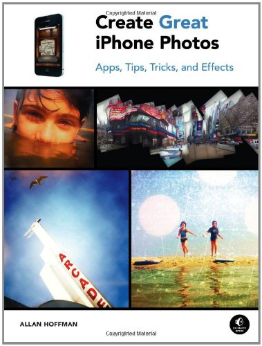 Create Great iPhone Photos: Capture, Tweak, and Share Images That Impress: Apps, Tips, Tricks, and Effects