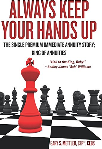 """Gary Mettler - Always Keep Your Hands Up : The Single Premium Immediate Annuity Story; King of Annuities """"Hail to the King, Baby!"""" - Ashley James """"Ash"""" Williams"""