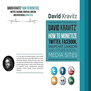David Kravitz's How to Monetize Twitter, Facebook, Snapchat, LinkedIn and Other Social Media Sites Audiobook
