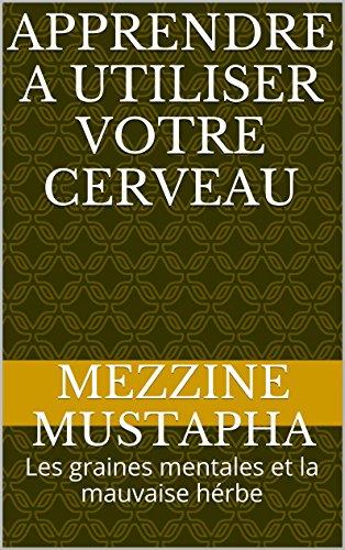 APPRENDRE A UTILISER VOTRE CERVEAU: Les graines mentales et la mauvaise hérbe (French Edition)