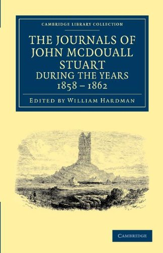 The Journals of John McDouall Stuart during the Years 1858, 1859, 1860, 1861, and 1862: When He Fixed the Centre of the Continent and Successfully Crossed It from Sea to Sea (Cambridge Library Collection - History of Oceania)