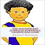 The Magnificent Jumbalia Kornwell: Change Has Come | Charles Edward Shepherd