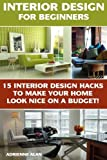 Interior Design For Beginners: 15 Interior Design Hacks To Make Your Home Look Nice On A Budget!: (DIY Projects, Do It Yourself Home Improvement, ... (Home Improvement Books, Interior)