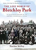 Sinclair McKay The Lost World of Bletchley Park: The Illustrated History of the Wartime Codebreaking Centre