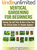 Vertical Gardening for Beginners: Amazing Tips And Tricks On How to Grow Your Own Vertical Garden For Absolute Beginners (vertical gardening, vertical gardening book, vertical vegetable garden)