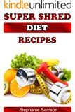 Super Shred Diet Recipes: Recipes to Help You Stick to the Super Shred Diet