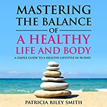 Mastering the Balance of A Healthy Life and Body: A Simple Guide to a Healthy Lifestyle in 90 Days Audiobook by Patricia Riley Smith Narrated by Patricia Riley Smith