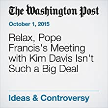 Relax, Pope Francis's Meeting with Kim Davis Isn't Such a Big Deal Other by James Martin, SJ Narrated by Sam Scholl