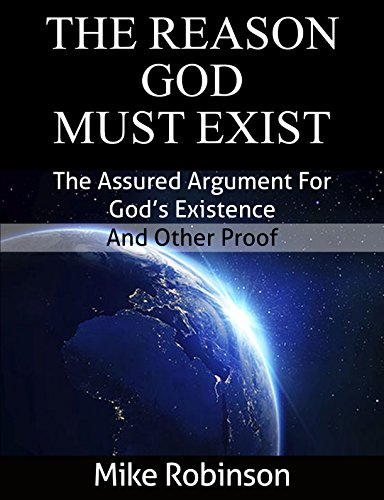 Mike Robinson - The Reason God Must Exist: The Assured Argument for God's Existence and Other Proof (Certain Proof for The Existence of God Book 1)
