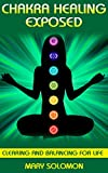 CHAKRA HEALING EXPOSED: Clearing And Balancing For Life (Crystal Healing)