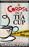 A Corpse In A Teacup: A Tuesdays Tea Leaves Mystery, a Cozy Mystery with Female Sleuth Tuesday the Tea Leaf Reader