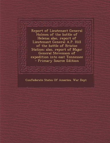 Report of Lieutenant General Holmes of the Battle of Helena; Also, Report of Lieutenant General A.P. Hill of the Battle of Bristoe Station; Also, ... Stevenson of Expedition Into East Tennessee