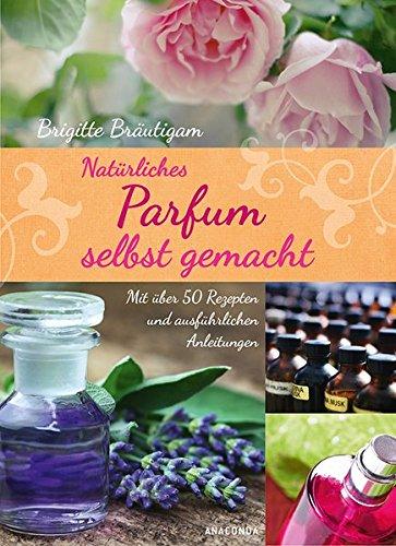 Natrliches-Parfum-selbst-gemacht-Mit-ber-50-Rezepten-und-ausfhrlichen-Anleitungen