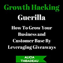 Growth Hacking Guerilla: How to Grow Your Business and Customer Base by Leveraging Giveaways (       UNABRIDGED) by Alicia Thibadeau Narrated by Michelle Bourque