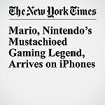 Mario, Nintendo's Mustachioed Gaming Legend, Arrives on iPhones | Nick Wingfield,Vindu Goel