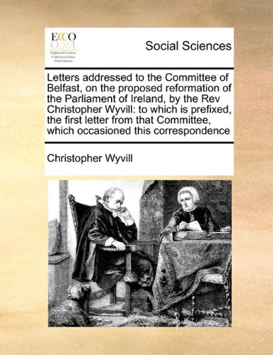 Letters addressed to the Committee of Belfast, on the proposed reformation of the Parliament of Ireland, by the Rev Christopher Wyvill: to which is ... which occasioned this correspondence
