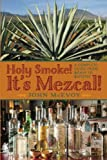 img - for Holy Smoke! It's Mezcal!: A Complete Guide from Agave to Zapotec book / textbook / text book