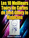 Les 10 Meilleurs Tours de Cartes de Fred Ghory le Magicien (Fiches du Livret de Tours de Magie de Fred Ghory le Magicien t. 6)...