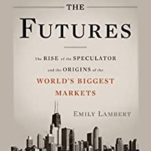 The Futures: The Rise of the Speculator and the Origins of the World's Biggest Markets | Livre audio Auteur(s) : Emily Lambert Narrateur(s) : L. J. Ganser