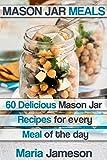 Mason Jar Meals: 60 delicious Mason Jar recipes for every meal of the day including Mason Jar Salads (mason jar, mason jar meals, mason jar salads, mason ... mason jar dinner, mason jar preppers)