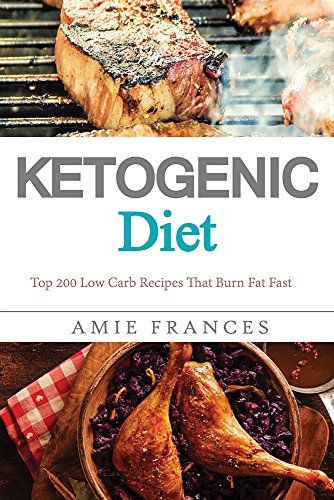 Ketogenic Diet: Top 200 Low Carb Recipes That Burn Fat Fast - Ketogenic Diet Cookbook - Ketogenic Diet For Weight Loss - Ketogenic Diet Recipes (Ketogenic ... Diet, Low Carb, Low Carb Diet, Weight Loss) by Amie Frances