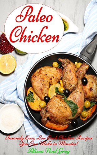 Paleo Chicken: Insanely Easy Low Carb Chicken Recipes You Can Make in Minutes! (Gluten Free Cookbook Collection 1) by Alissa Noel Grey