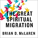The Great Spiritual Migration: How the World's Largest Religion Is Seeking a Better Way to Be Christian Audiobook by Brian McLaren Narrated by Brian McLaren