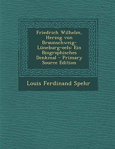 Friedrich Wilhelm, Herzog von Braunschweig-Lüneburg-oels: Ein Biographisches Denkmal