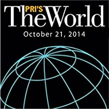 The World, October 21, 2014  by Marco Werman Narrated by Marco Werman