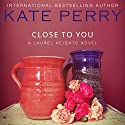 Close to You: A Laurel Heights Novel, Book 2 Audiobook by Kate Perry Narrated by Xe Sands
