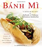 Jacqueline Pham Bánh Mì: 75 Bánh Mì Recipes for authentic and delicious Vietnamese sandwiches including: Lemongrass Tofu Soy Ginger Quail Sugarcane Shrimp Cake Honey-Glazed Beef
