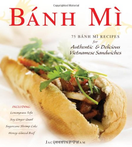 Banh Mi: 75 Banh Mi Recipes for Authentic and Delicious Vietnamese Sandwiches Including Lemongrass Tofu, Soy Ginger Quail, Sugarcane Shrimp Cake, and Honey-Glazed Beef by Jacqueline Pham