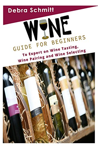 Wine: Guide for Beginners to Expert on Wine Tasting by Debra Schmitt