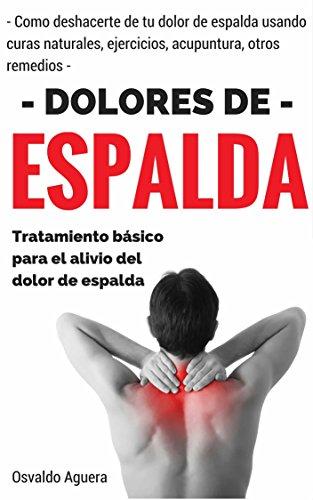 Dolor de Espalda: Para Principiantes - Tratamiento para el alivio del dolor de espalda (Como deshacerte de tu dolor de espalda usando curas naturales, ... y otros remedios nº 1) (Spanish Edition)