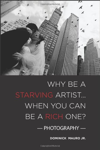 Why be a Starving Artist When you can be a Rich One: Photography: Dominick Mauro Jr.: 9781451570175: Amazon.com: Books