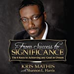 From Success to Significance: The 8 Keys to Achieving any Goal or Dream | Kris Mathis