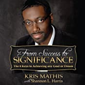 From Success to Significance: The 8 Keys to Achieving any Goal or Dream | [Kris Mathis]