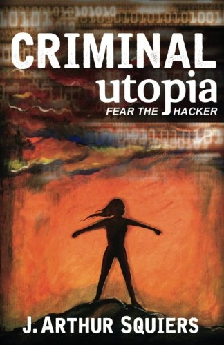 Book: Criminal Utopia - Fear the Hacker by J. Arthur Squiers